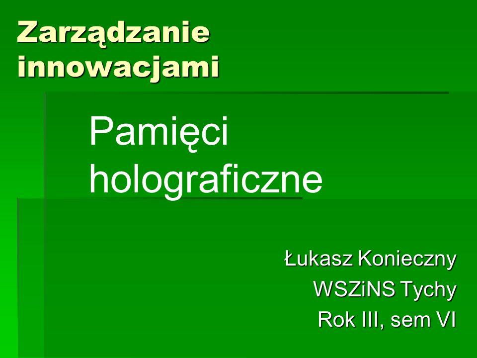 Zarządzanie innowacjami Łukasz Konieczny WSZiNS Tychy Rok III, sem VI Pamięci holograficzne