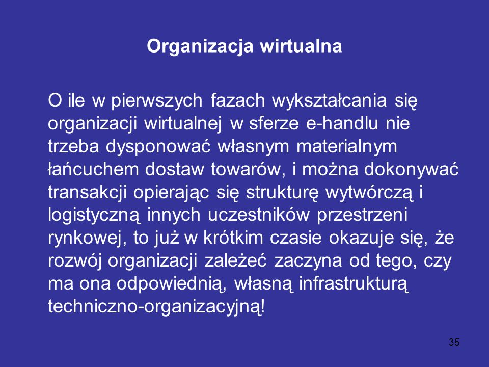 35 Organizacja wirtualna O ile w pierwszych fazach wykształcania się organizacji wirtualnej w sferze e-handlu nie trzeba dysponować własnym materialny