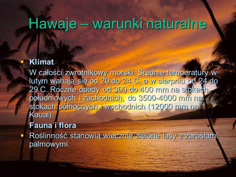 Hawaje – warunki naturalne Klimat Klimat W całości zwrotnikowy morski. Średnie temperatury w lutym wahają się od 20 do 24 C, a w sierpniu od 24 do 29