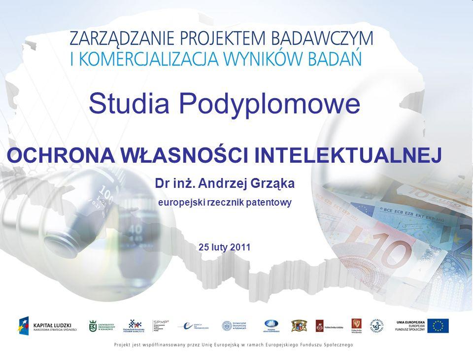 Studia Podyplomowe OCHRONA WŁASNOŚCI INTELEKTUALNEJ Dr inż. Andrzej Grząka europejski rzecznik patentowy 25 luty 2011