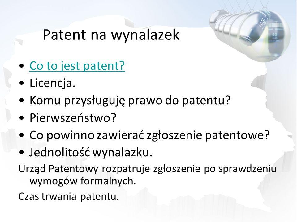 Patent na wynalazek Co to jest patent? Licencja. Komu przysługuję prawo do patentu? Pierwszeństwo? Co powinno zawierać zgłoszenie patentowe? Jednolito