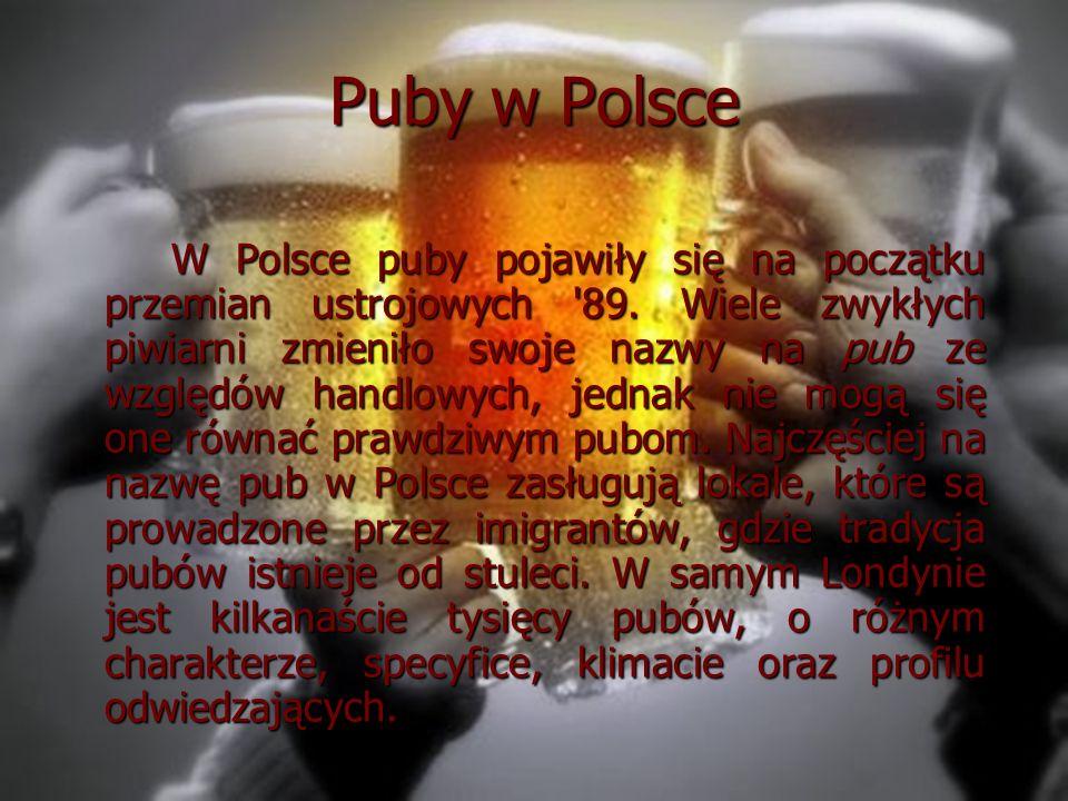 Puby w Polsce W Polsce puby pojawiły się na początku przemian ustrojowych '89. Wiele zwykłych piwiarni zmieniło swoje nazwy na pub ze względów handlow
