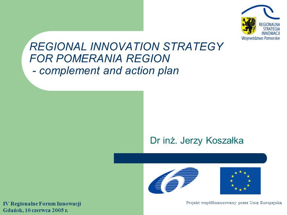 Dr inż. Jerzy Koszałka IV Regionalne Forum Innowacji Gdańsk, 10 czerwca 2005 r. REGIONAL INNOVATION STRATEGY FOR POMERANIA REGION - complement and act