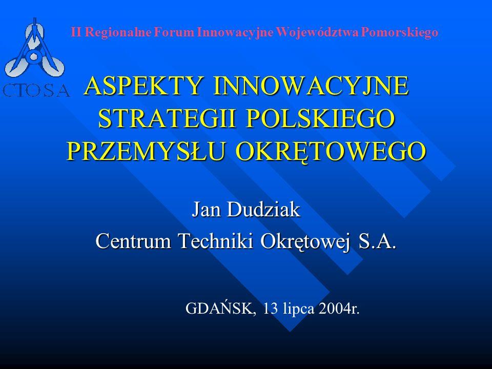 ASPEKTY INNOWACYJNE STRATEGII POLSKIEGO PRZEMYSŁU OKRĘTOWEGO Jan Dudziak Centrum Techniki Okrętowej S.A. II Regionalne Forum Innowacyjne Województwa P
