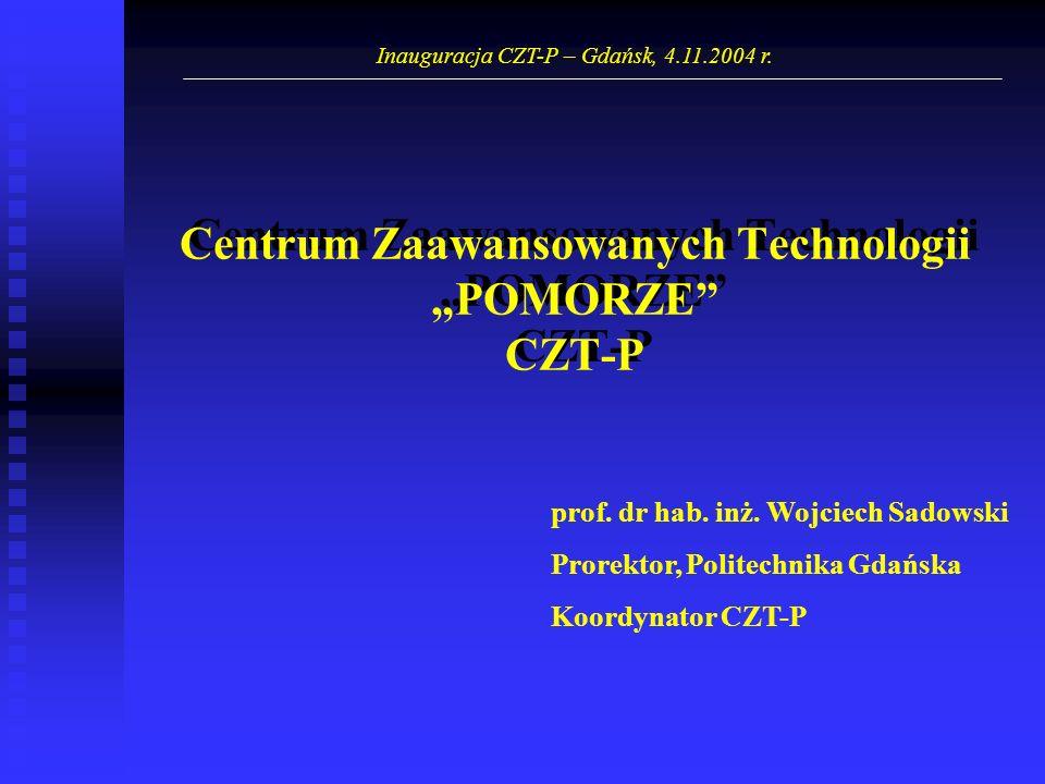 Centrum Zaawansowanych TechnologiiPOMORZE CZT-P prof. dr hab. inż. Wojciech Sadowski Prorektor, Politechnika Gdańska Koordynator CZT-P Inauguracja CZT