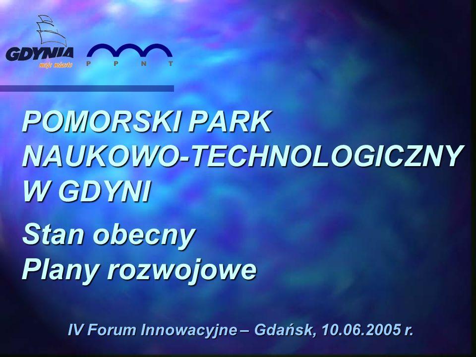 POMORSKI PARK NAUKOWO-TECHNOLOGICZNY W GDYNI Stan obecny Plany rozwojowe IV Forum Innowacyjne – Gdańsk, 10.06.2005 r.