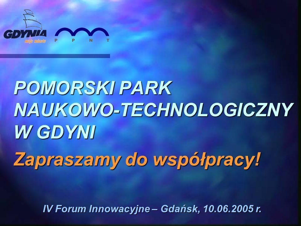 POMORSKI PARK NAUKOWO-TECHNOLOGICZNY W GDYNI Zapraszamy do współpracy! IV Forum Innowacyjne – Gdańsk, 10.06.2005 r.