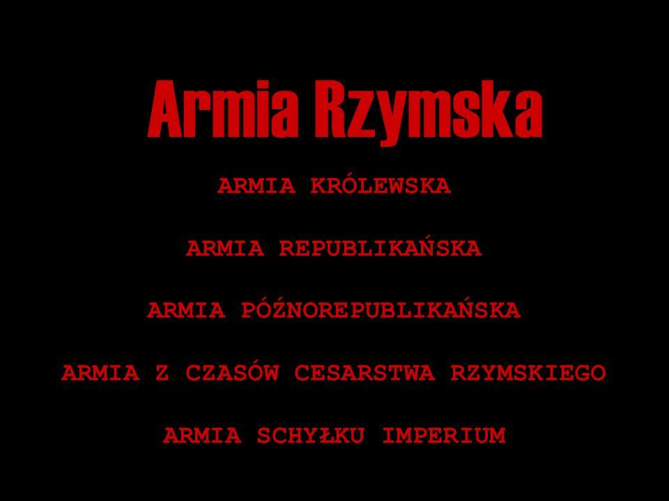 Armia Rzymska ARMIA KRÓLEWSKA ARMIA REPUBLIKAŃSKA ARMIA PÓŹNOREPUBLIKAŃSKA ARMIA Z CZASÓW CESARSTWA RZYMSKIEGO ARMIA SCHYŁKU IMPERIUM
