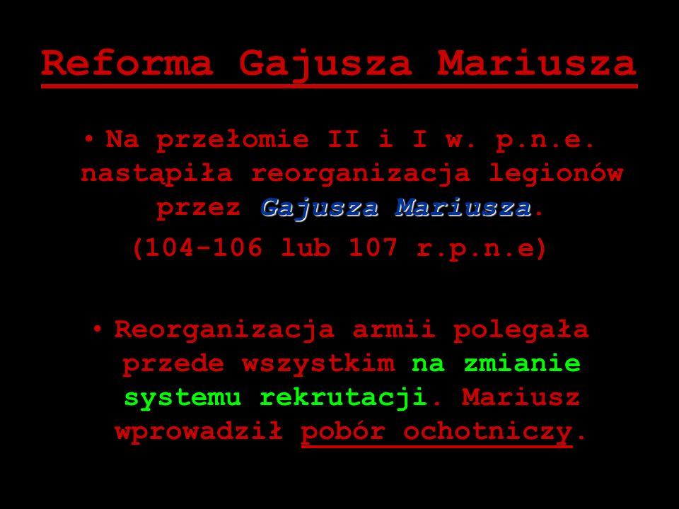 Reforma Gajusza Mariusza Gajusza MariuszaNa przełomie II i I w. p.n.e. nastąpiła reorganizacja legionów przez Gajusza Mariusza. (104-106 lub 107 r.p.n
