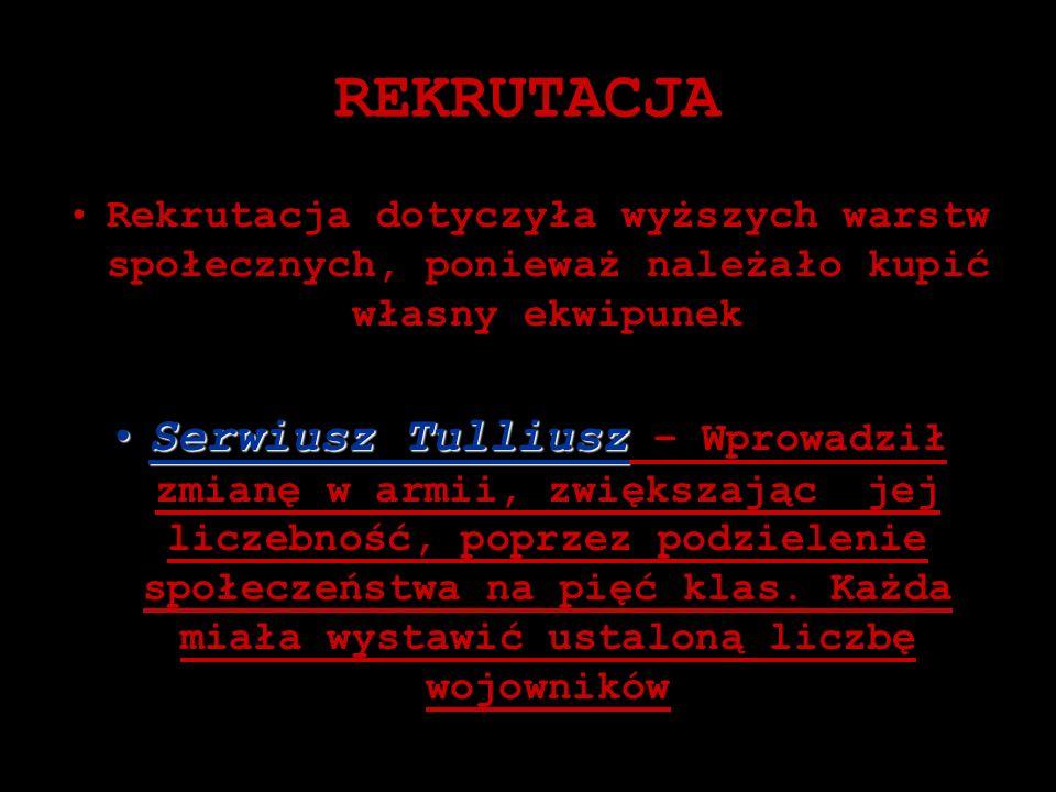 REKRUTACJA Rekrutacja dotyczyła wyższych warstw społecznych, ponieważ należało kupić własny ekwipunek Serwiusz TulliuszSerwiusz Tulliusz – Wprowadził