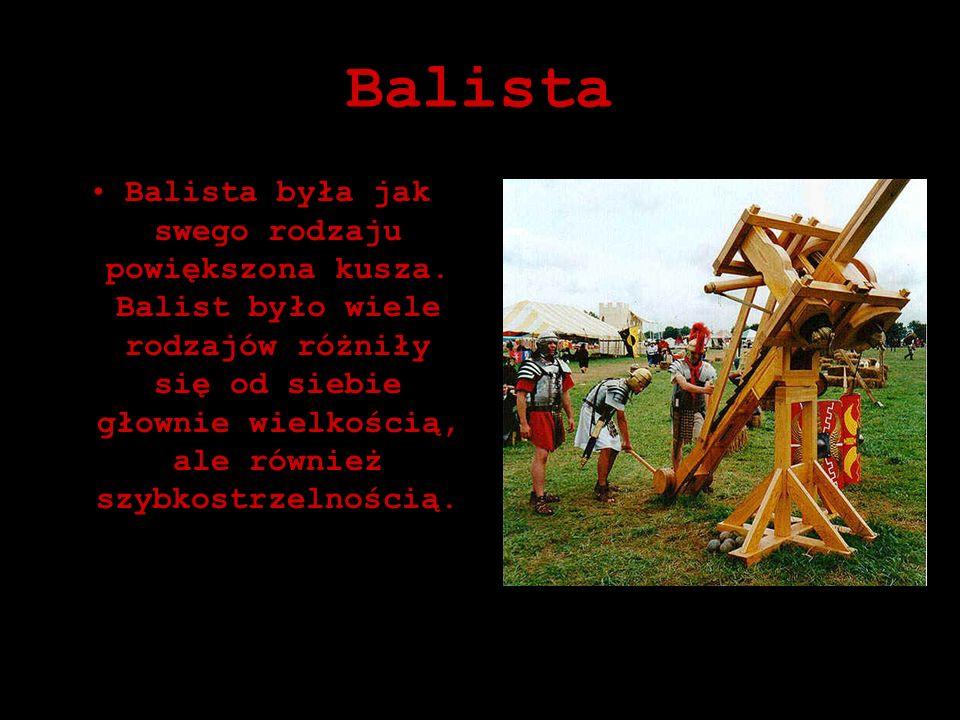 Balista Balista była jak swego rodzaju powiększona kusza. Balist było wiele rodzajów różniły się od siebie głownie wielkością, ale również szybkostrze