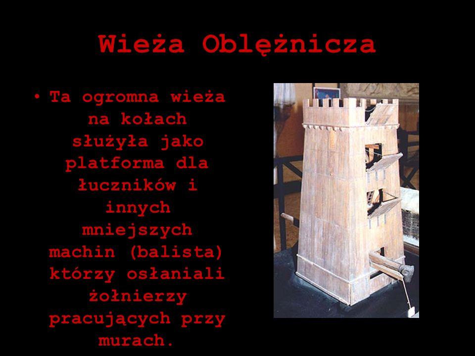 Wieża Oblężnicza Ta ogromna wieża na kołach służyła jako platforma dla łuczników i innych mniejszych machin (balista) którzy osłaniali żołnierzy pracu