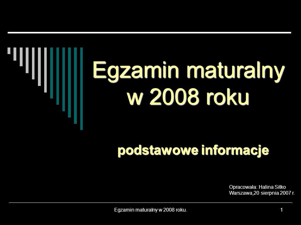 Egzamin maturalny w 2008 roku.1 Egzamin maturalny w 2008 roku podstawowe informacje Opracowała: Halina Sitko Warszawa,20 sierpnia 2007 r.