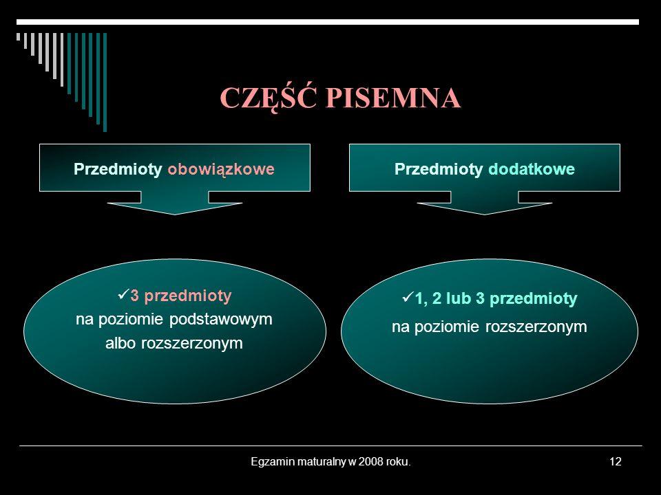 Egzamin maturalny w 2008 roku.12 3 przedmioty na poziomie podstawowym albo rozszerzonym 1, 2 lub 3 przedmioty na poziomie rozszerzonym CZĘŚĆ PISEMNA P