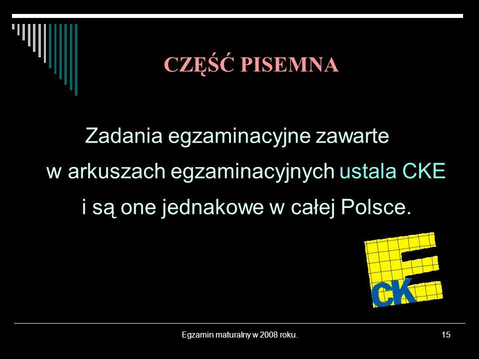 Egzamin maturalny w 2008 roku.15 Zadania egzaminacyjne zawarte w arkuszach egzaminacyjnych ustala CKE i są one jednakowe w całej Polsce. CZĘŚĆ PISEMNA