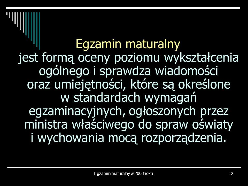 Egzamin maturalny w 2008 roku.2 Egzamin maturalny jest formą oceny poziomu wykształcenia ogólnego i sprawdza wiadomości oraz umiejętności, które są ok