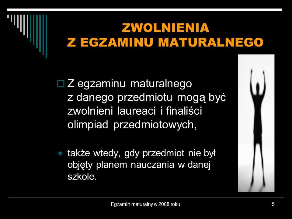 Egzamin maturalny w 2008 roku.5 ZWOLNIENIA Z EGZAMINU MATURALNEGO Z egzaminu maturalnego z danego przedmiotu mogą być zwolnieni laureaci i finaliści o