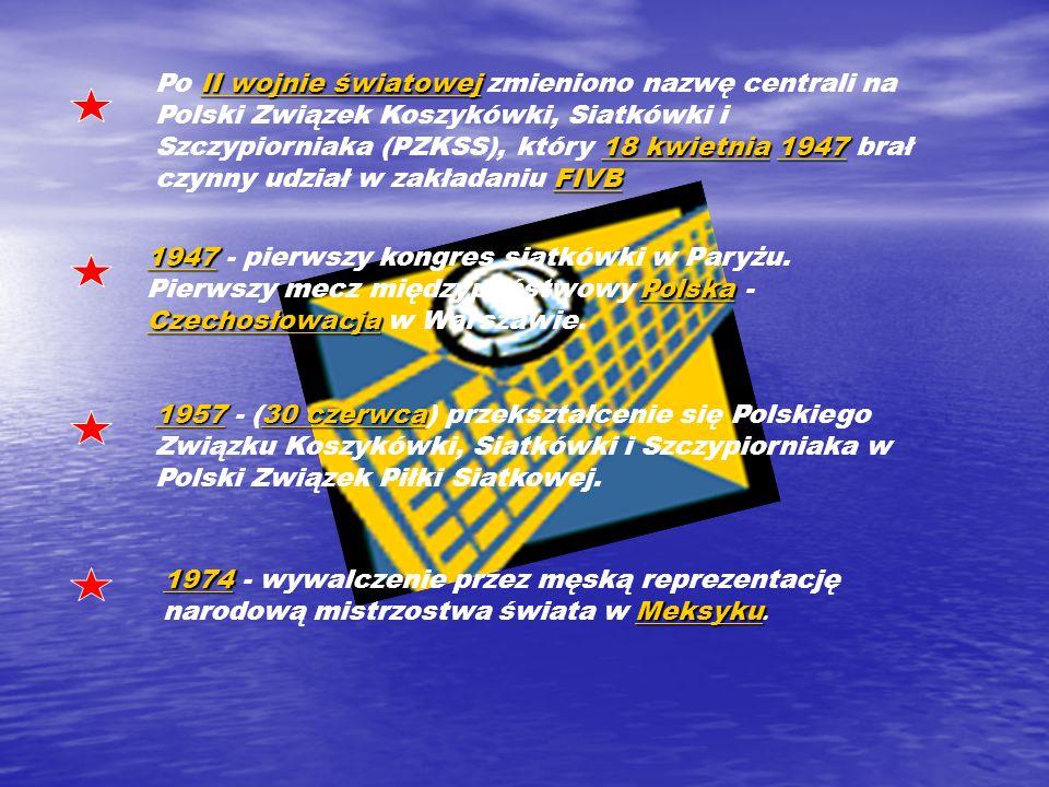 II wojnie światowej 18 kwietniaII wojnie światowej 18 kwietnia 1947 FIVB Po II wojnie światowej zmieniono nazwę centrali na Polski Związek Koszykówki, Siatkówki i Szczypiorniaka (PZKSS), który 18 kwietnia 1947 brał czynny udział w zakładaniu FIVB1947 FIVBII wojnie światowej18 kwietnia1947FIVB 19471947 Polska Czechosłowacja 1947 - pierwszy kongres siatkówki w Paryżu.