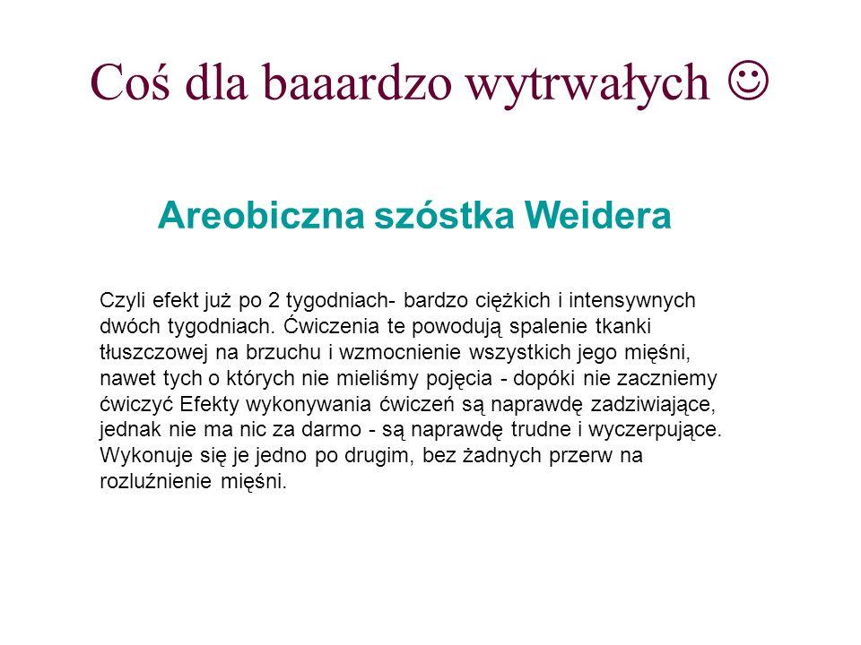 Coś dla baaardzo wytrwałych Areobiczna szóstka Weidera Czyli efekt już po 2 tygodniach- bardzo ciężkich i intensywnych dwóch tygodniach. Ćwiczenia te