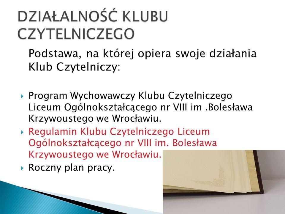 Podstawa, na której opiera swoje działania Klub Czytelniczy: Program Wychowawczy Klubu Czytelniczego Liceum Ogólnokształcącego nr VIII im.Bolesława Krzywoustego we Wrocławiu.