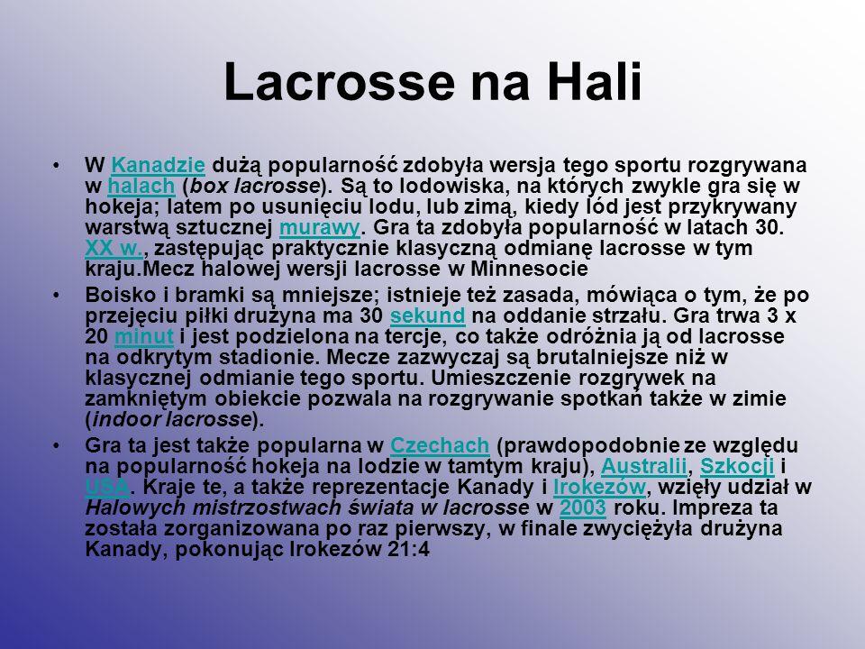 Lacrosse na Hali W Kanadzie dużą popularność zdobyła wersja tego sportu rozgrywana w halach (box lacrosse). Są to lodowiska, na których zwykle gra się