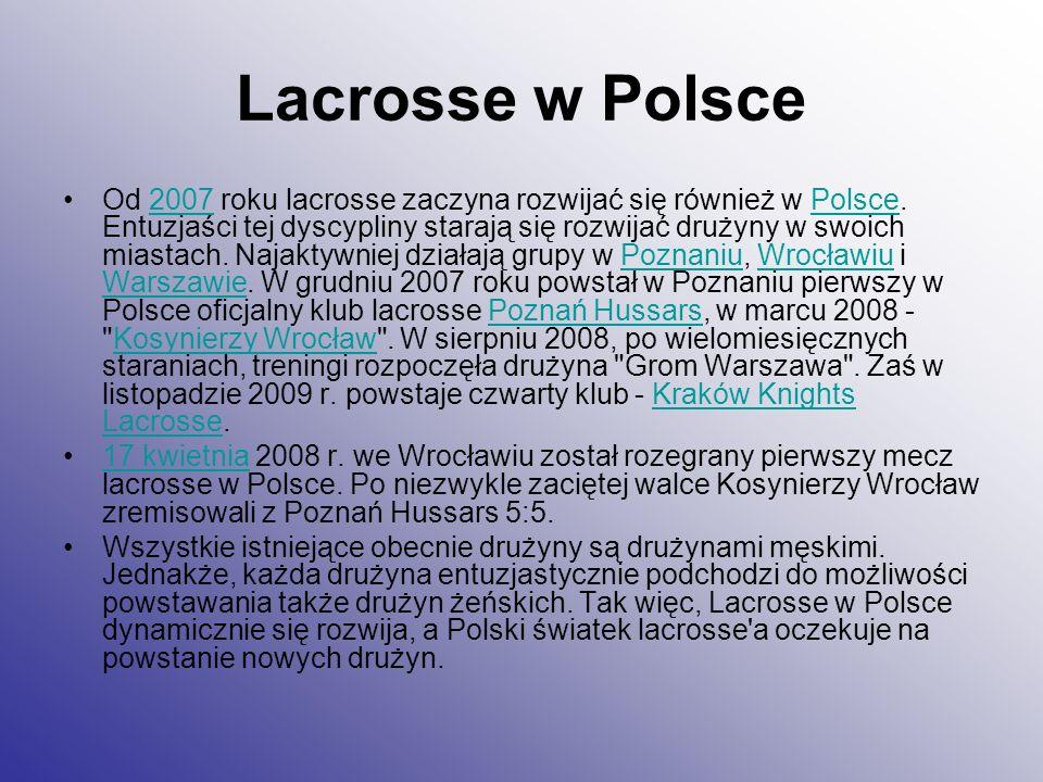 Lacrosse w Polsce Od 2007 roku lacrosse zaczyna rozwijać się również w Polsce. Entuzjaści tej dyscypliny starają się rozwijać drużyny w swoich miastac
