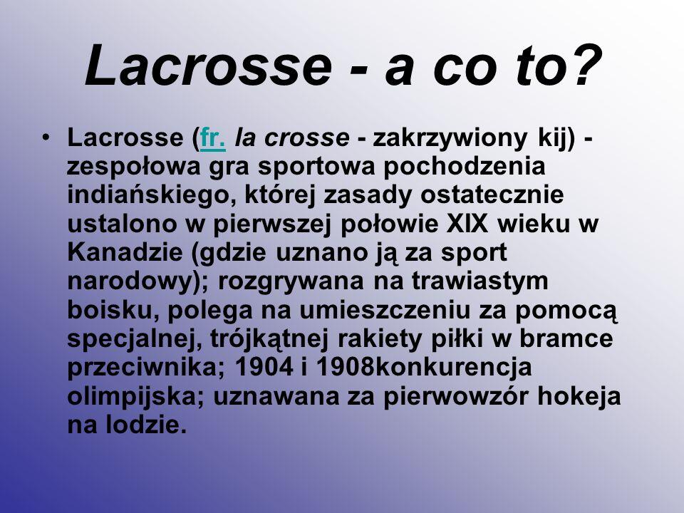 Lacrosse - a co to? Lacrosse (fr. la crosse - zakrzywiony kij) - zespołowa gra sportowa pochodzenia indiańskiego, której zasady ostatecznie ustalono w