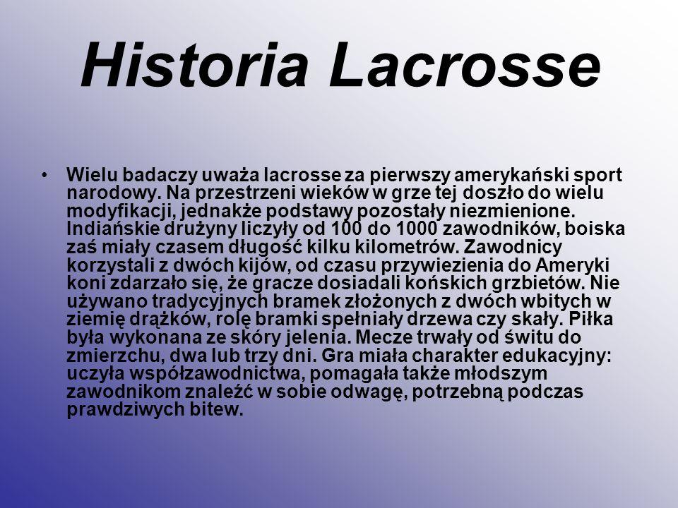 Historia Lacrosse Wielu badaczy uważa lacrosse za pierwszy amerykański sport narodowy. Na przestrzeni wieków w grze tej doszło do wielu modyfikacji, j