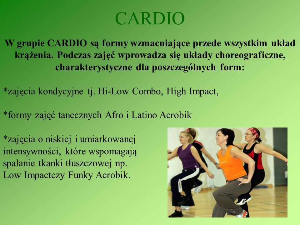 CARDIO W grupie CARDIO są formy wzmacniające przede wszystkim układ krążenia. Podczas zajęć wprowadza się układy choreograficzne, charakterystyczne dl