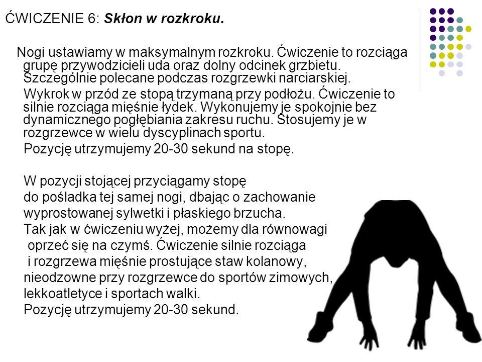 ĆWICZENIE 6: Skłon w rozkroku. Nogi ustawiamy w maksymalnym rozkroku. Ćwiczenie to rozciąga grupę przywodzicieli uda oraz dolny odcinek grzbietu. Szcz