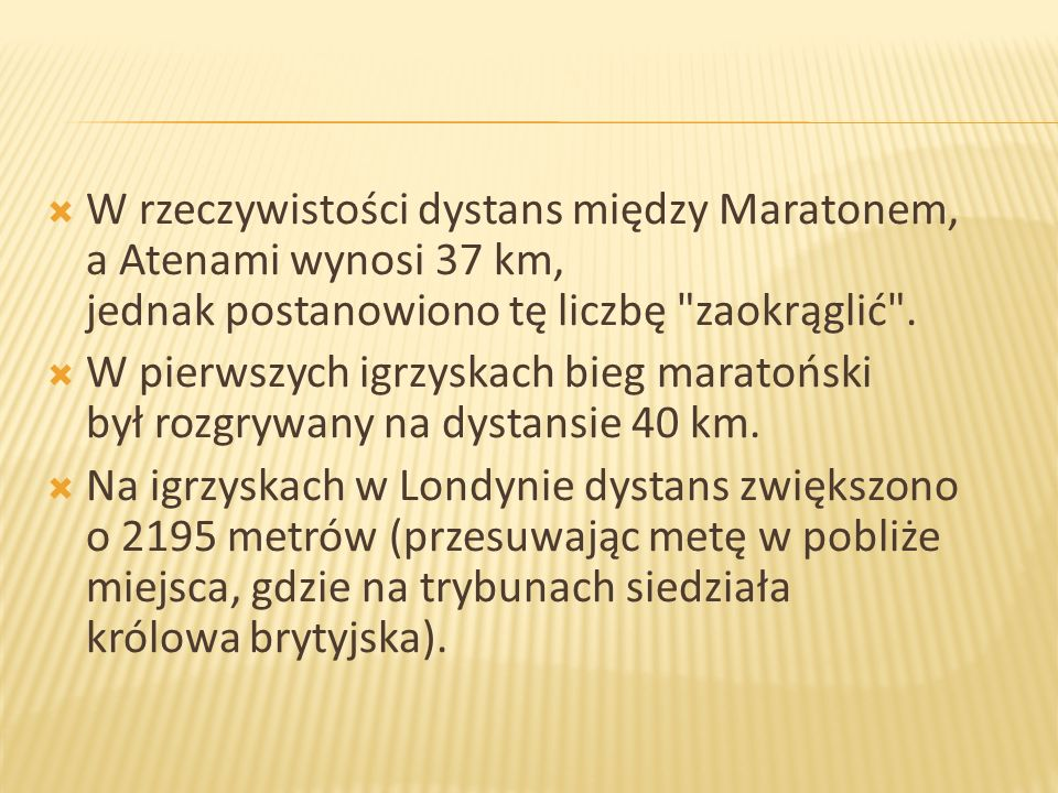 W rzeczywistości dystans między Maratonem, a Atenami wynosi 37 km, jednak postanowiono tę liczbę