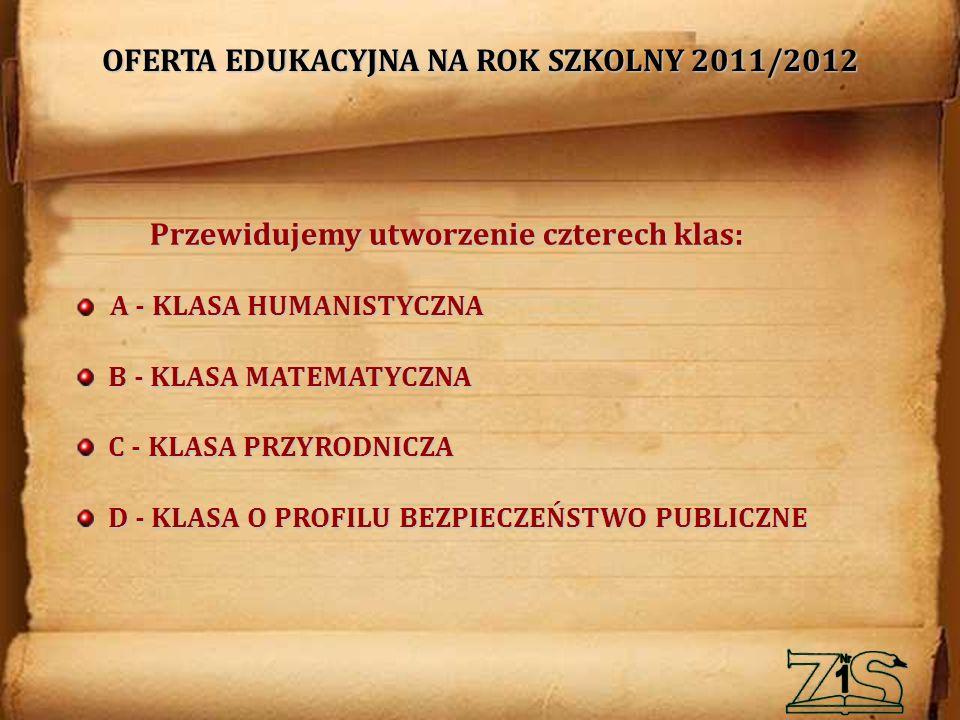 OFERTA EDUKACYJNA NA ROK SZKOLNY 2011/2012 A - KLASA HUMANISTYCZNA B - KLASA MATEMATYCZNA C - KLASA PRZYRODNICZA D - KLASA O PROFILU BEZPIECZEŃSTWO PUBLICZNE Przewidujemy utworzenie czterech klas:
