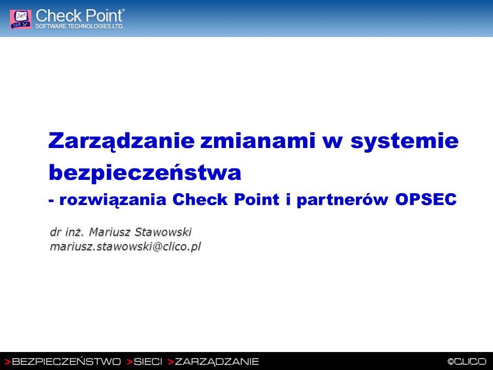Zarządzanie zmianami w systemie bezpieczeństwa - rozwiązania Check Point i partnerów OPSEC dr inż. Mariusz Stawowski mariusz.stawowski@clico.pl