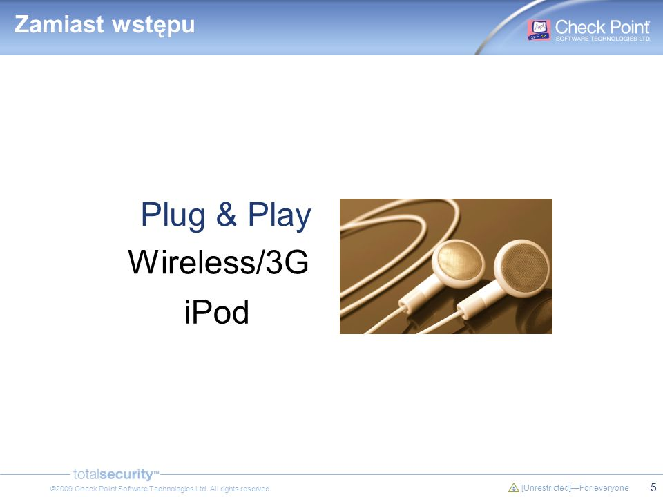 5 [Unrestricted]For everyone ©2009 Check Point Software Technologies Ltd. All rights reserved. Plug & Play Wireless/3G iPod Zamiast wstępu