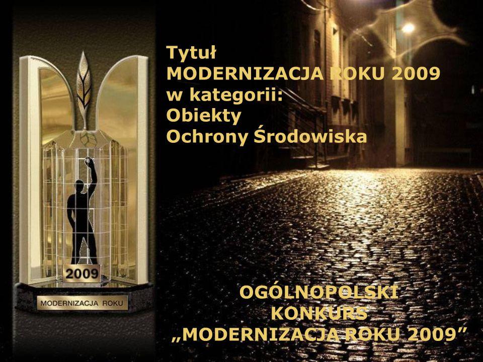 Tytuł MODERNIZACJA ROKU 2009 w kategorii: Obiekty Ochrony Środowiska OGÓLNOPOLSKI KONKURS MODERNIZACJA ROKU 2009
