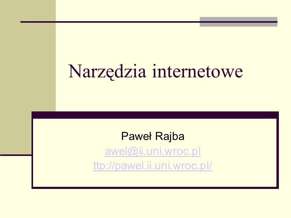 Narzędzia internetowe Paweł Rajba awel@ii.uni.wroc.pl ttp://pawel.ii.uni.wroc.pl/