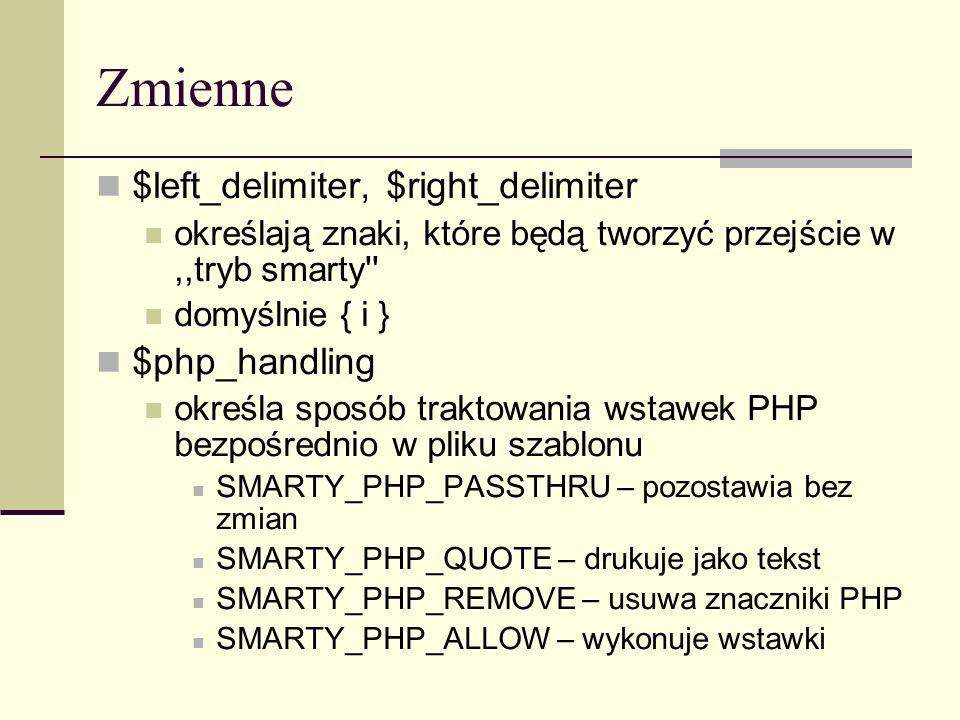 Zmienne $left_delimiter, $right_delimiter określają znaki, które będą tworzyć przejście w,,tryb smarty domyślnie { i } $php_handling określa sposób traktowania wstawek PHP bezpośrednio w pliku szablonu SMARTY_PHP_PASSTHRU – pozostawia bez zmian SMARTY_PHP_QUOTE – drukuje jako tekst SMARTY_PHP_REMOVE – usuwa znaczniki PHP SMARTY_PHP_ALLOW – wykonuje wstawki