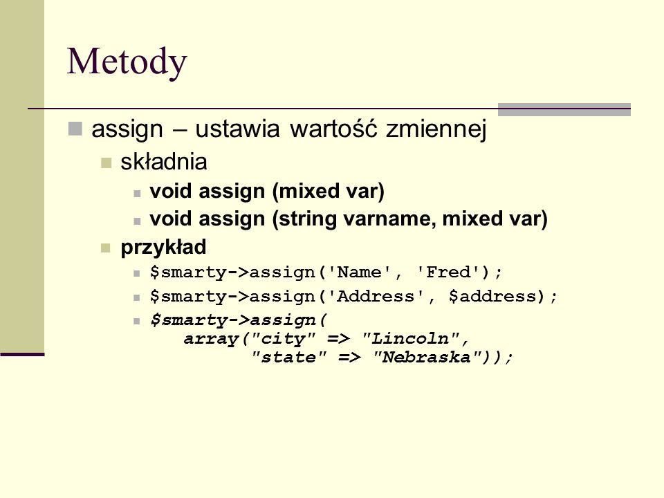 Metody assign – ustawia wartość zmiennej składnia void assign (mixed var) void assign (string varname, mixed var) przykład $smarty->assign( Name , Fred ); $smarty->assign( Address , $address); $smarty->assign( array( city => Lincoln , state => Nebraska ));