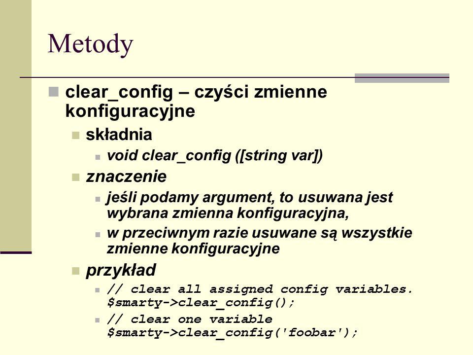 Metody clear_config – czyści zmienne konfiguracyjne składnia void clear_config ([string var]) znaczenie jeśli podamy argument, to usuwana jest wybrana zmienna konfiguracyjna, w przeciwnym razie usuwane są wszystkie zmienne konfiguracyjne przykład // clear all assigned config variables.