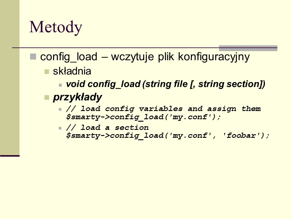 Metody config_load – wczytuje plik konfiguracyjny składnia void config_load (string file [, string section]) przykłady // load config variables and assign them $smarty->config_load( my.conf ); // load a section $smarty->config_load( my.conf , foobar );