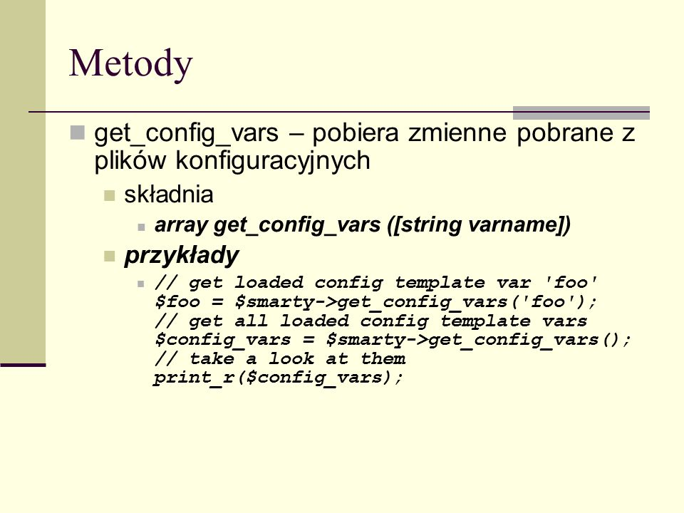 Metody get_config_vars – pobiera zmienne pobrane z plików konfiguracyjnych składnia array get_config_vars ([string varname]) przykłady // get loaded config template var foo $foo = $smarty->get_config_vars( foo ); // get all loaded config template vars $config_vars = $smarty->get_config_vars(); // take a look at them print_r($config_vars);