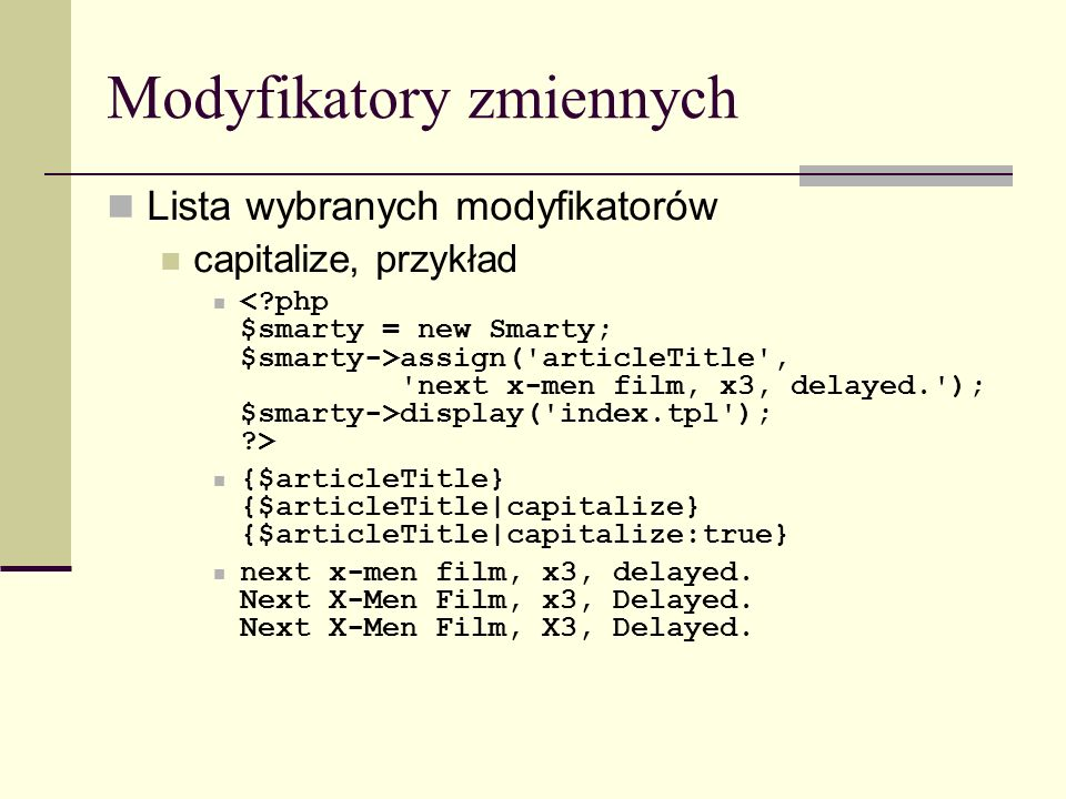 Modyfikatory zmiennych Lista wybranych modyfikatorów capitalize, przykład assign( articleTitle , next x-men film, x3, delayed. ); $smarty->display( index.tpl ); > {$articleTitle} {$articleTitle|capitalize} {$articleTitle|capitalize:true} next x-men film, x3, delayed.