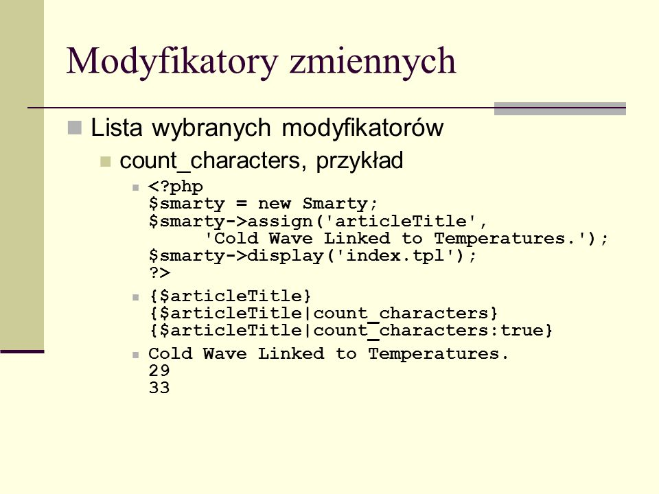 Modyfikatory zmiennych Lista wybranych modyfikatorów count_characters, przykład assign( articleTitle , Cold Wave Linked to Temperatures. ); $smarty->display( index.tpl ); > {$articleTitle} {$articleTitle|count_characters} {$articleTitle|count_characters:true} Cold Wave Linked to Temperatures.