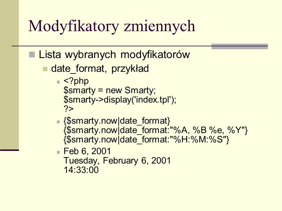 Modyfikatory zmiennych Lista wybranych modyfikatorów date_format, przykład display( index.tpl ); > {$smarty.now|date_format} {$smarty.now|date_format: %A, %B %e, %Y } {$smarty.now|date_format: %H:%M:%S } Feb 6, 2001 Tuesday, February 6, 2001 14:33:00