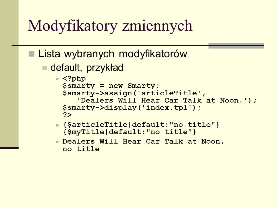 Modyfikatory zmiennych Lista wybranych modyfikatorów default, przykład assign( articleTitle , Dealers Will Hear Car Talk at Noon. ); $smarty->display( index.tpl ); > {$articleTitle|default: no title } {$myTitle|default: no title } Dealers Will Hear Car Talk at Noon.