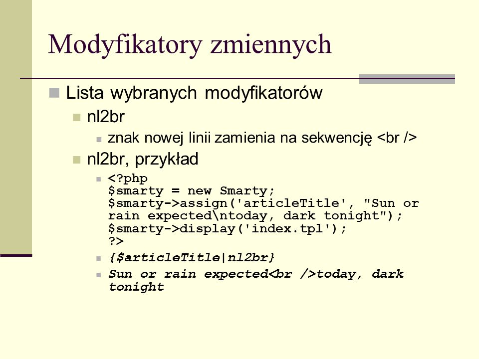 Modyfikatory zmiennych Lista wybranych modyfikatorów nl2br znak nowej linii zamienia na sekwencję nl2br, przykład assign( articleTitle , Sun or rain expected\ntoday, dark tonight ); $smarty->display( index.tpl ); > {$articleTitle|nl2br} Sun or rain expected today, dark tonight