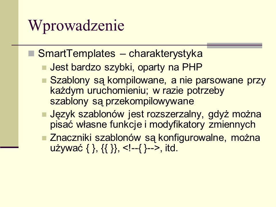 Wprowadzenie SmartTemplates – charakterystyka Jest bardzo szybki, oparty na PHP Szablony są kompilowane, a nie parsowane przy każdym uruchomieniu; w razie potrzeby szablony są przekompilowywane Język szablonów jest rozszerzalny, gdyż można pisać własne funkcje i modyfikatory zmiennych Znaczniki szablonów są konfigurowalne, można używać { }, {{ }},, itd.