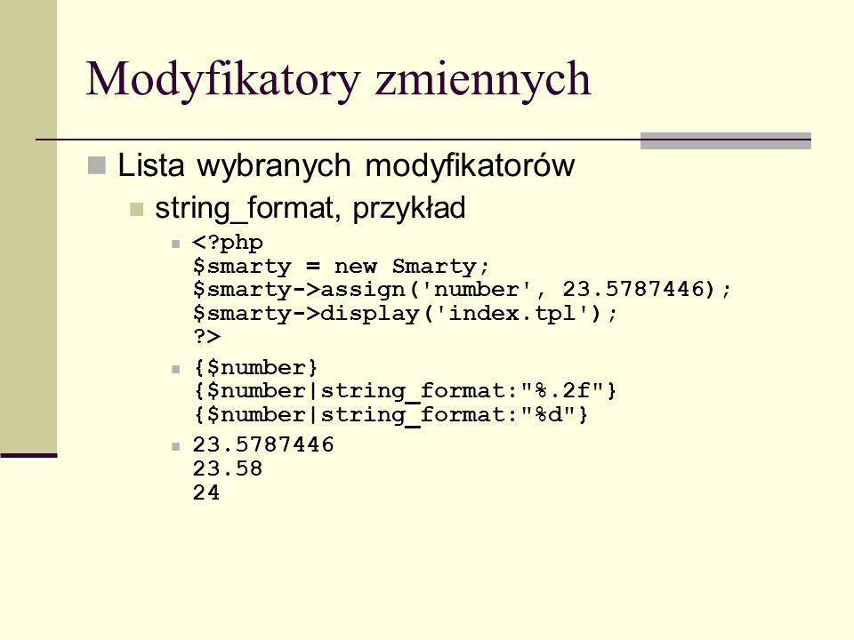 Modyfikatory zmiennych Lista wybranych modyfikatorów string_format, przykład assign( number , 23.5787446); $smarty->display( index.tpl ); > {$number} {$number|string_format: %.2f } {$number|string_format: %d } 23.5787446 23.58 24