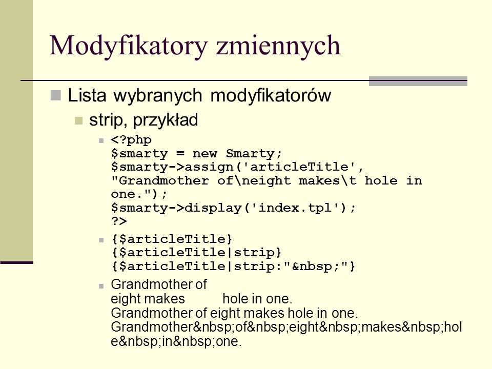 Modyfikatory zmiennych Lista wybranych modyfikatorów strip, przykład assign( articleTitle , Grandmother of\neight makes\t hole in one. ); $smarty->display( index.tpl ); > {$articleTitle} {$articleTitle|strip} {$articleTitle|strip: } Grandmother of eight makes hole in one.