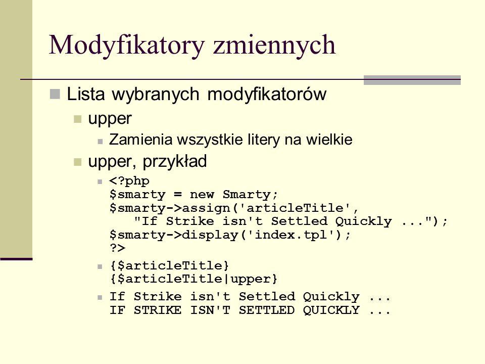 Modyfikatory zmiennych Lista wybranych modyfikatorów upper Zamienia wszystkie litery na wielkie upper, przykład assign( articleTitle , If Strike isn t Settled Quickly... ); $smarty->display( index.tpl ); > {$articleTitle} {$articleTitle|upper} If Strike isn t Settled Quickly...